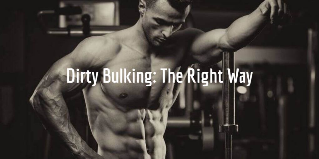 Dirty Bulking The Right Way and The Wrong Way