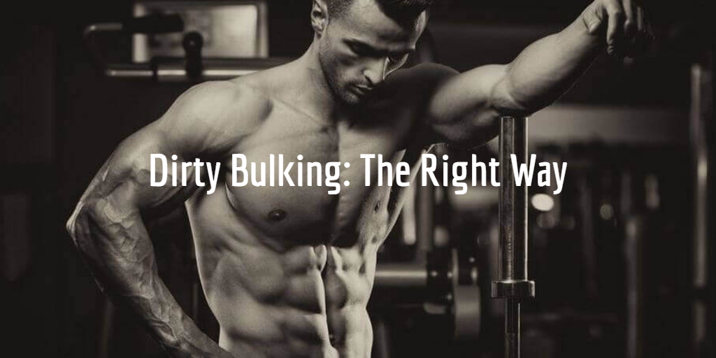 Dirty Bulking How to Bulk The Right Way